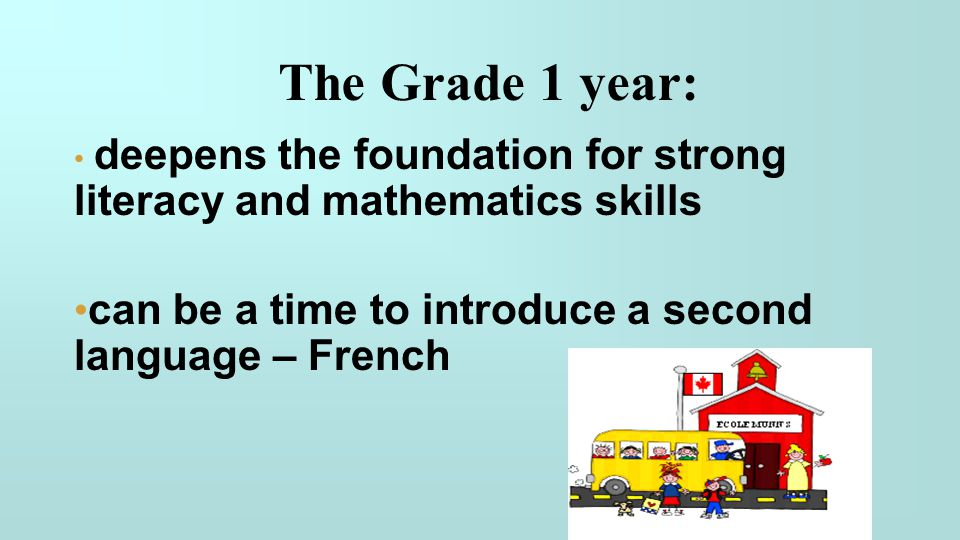 The Grade 1 year: deepens the foundation for strong literacy and mathematics skills can be a time to introduce a second language – French