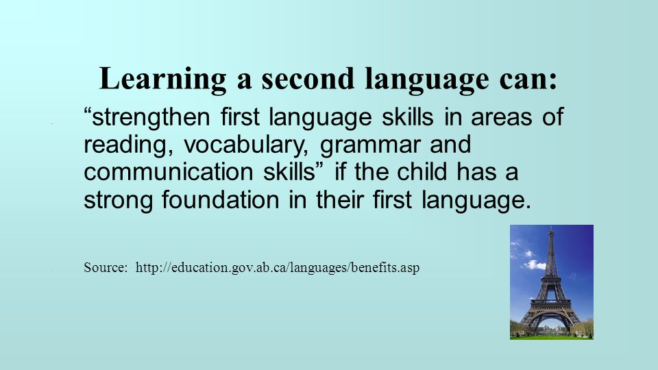 """Learning a second language can: - """"strengthen first language skills in areas of reading, vocabulary, grammar and communication skills"""" if the child ha"""