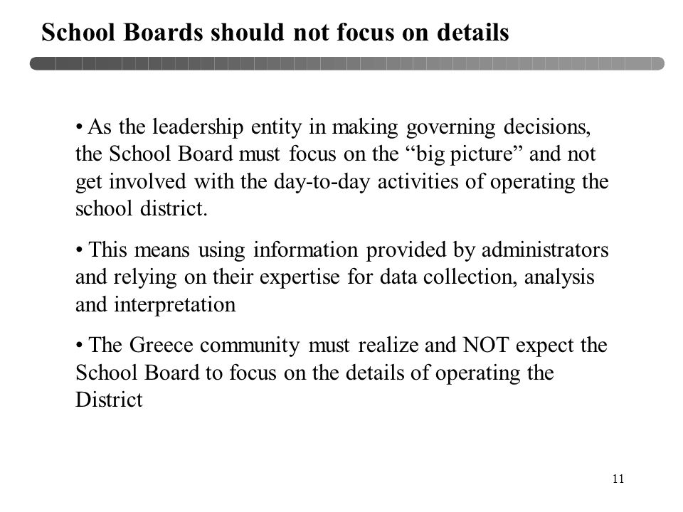 11 School Boards should not focus on details As the leadership entity in making governing decisions, the School Board must focus on the big picture and not get involved with the day-to-day activities of operating the school district.