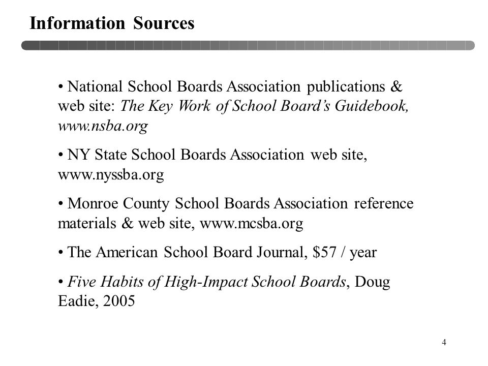 4 Information Sources National School Boards Association publications & web site: The Key Work of School Board's Guidebook, www.nsba.org NY State School Boards Association web site, www.nyssba.org Monroe County School Boards Association reference materials & web site, www.mcsba.org The American School Board Journal, $57 / year Five Habits of High-Impact School Boards, Doug Eadie, 2005