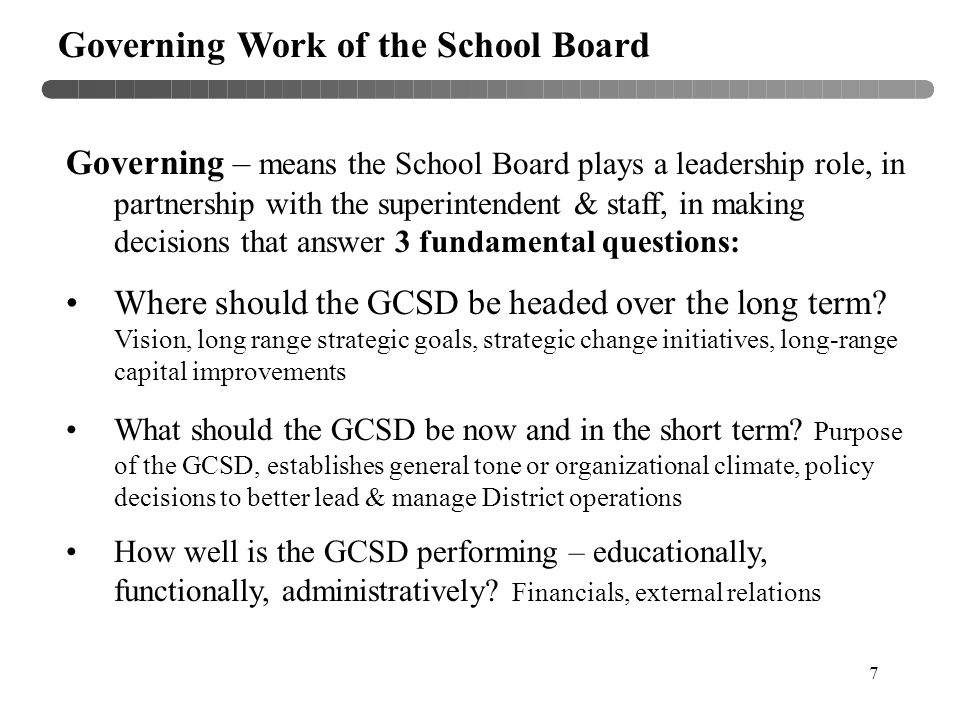 7 Governing Work of the School Board Governing – means the School Board plays a leadership role, in partnership with the superintendent & staff, in making decisions that answer 3 fundamental questions: Where should the GCSD be headed over the long term.