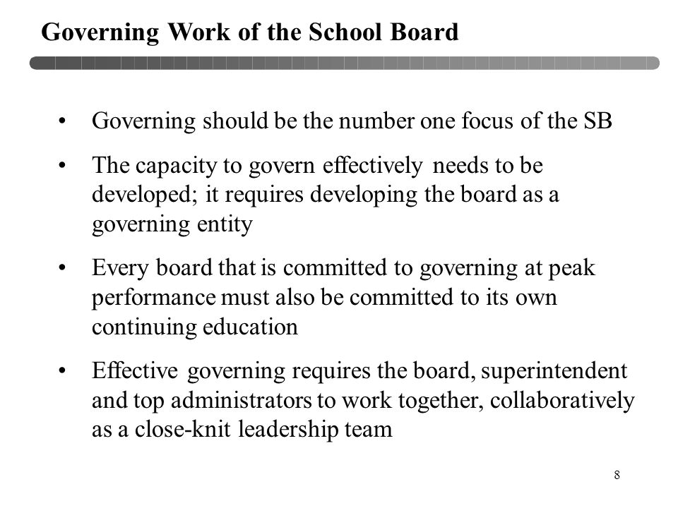 8 Governing Work of the School Board Governing should be the number one focus of the SB The capacity to govern effectively needs to be developed; it r
