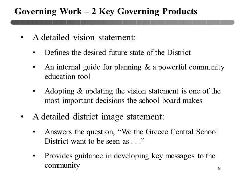 9 Governing Work – 2 Key Governing Products A detailed vision statement: Defines the desired future state of the District An internal guide for planning & a powerful community education tool Adopting & updating the vision statement is one of the most important decisions the school board makes A detailed district image statement: Answers the question, We the Greece Central School District want to be seen as... Provides guidance in developing key messages to the community
