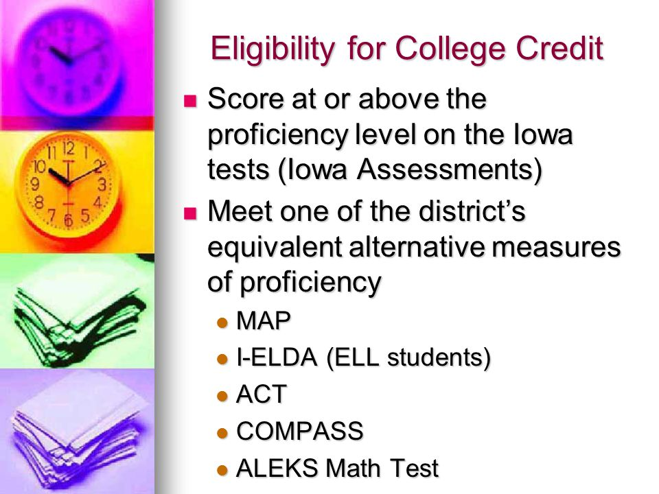 Eligibility for College Credit Score at or above the proficiency level on the Iowa tests (Iowa Assessments) Score at or above the proficiency level on the Iowa tests (Iowa Assessments) Meet one of the district's equivalent alternative measures of proficiency Meet one of the district's equivalent alternative measures of proficiency MAP MAP I-ELDA (ELL students) I-ELDA (ELL students) ACT ACT COMPASS COMPASS ALEKS Math Test ALEKS Math Test