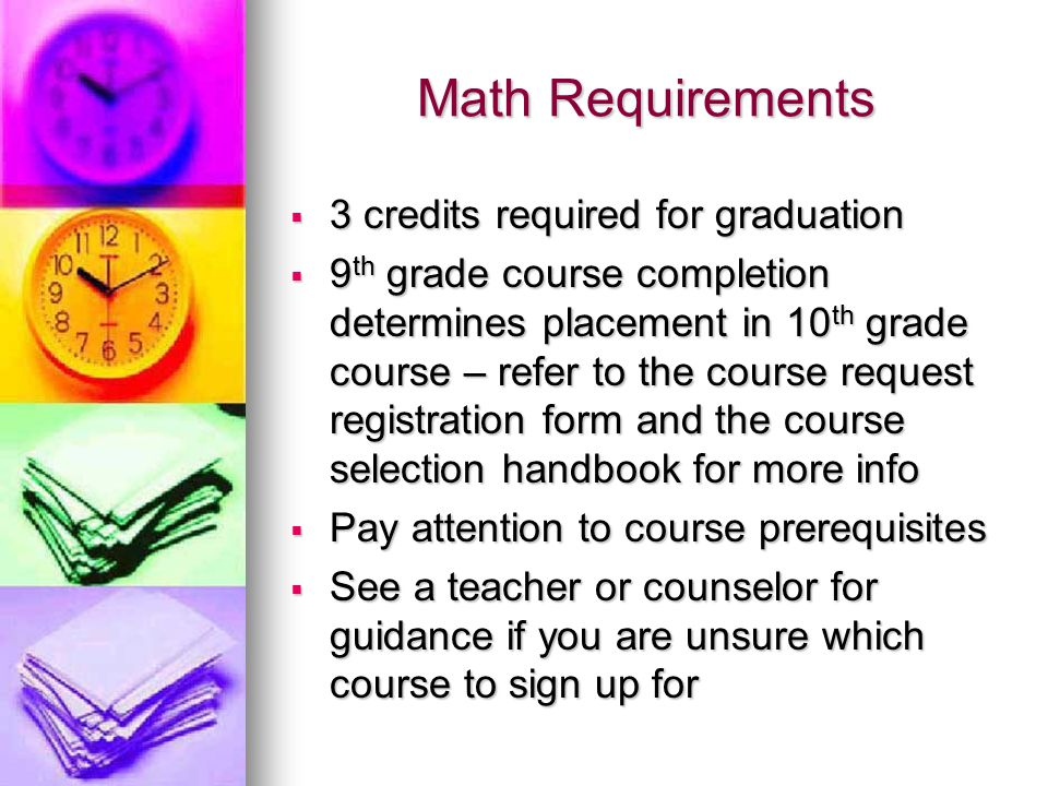 Math Requirements  3 credits required for graduation  9 th grade course completion determines placement in 10 th grade course – refer to the course request registration form and the course selection handbook for more info  Pay attention to course prerequisites  See a teacher or counselor for guidance if you are unsure which course to sign up for