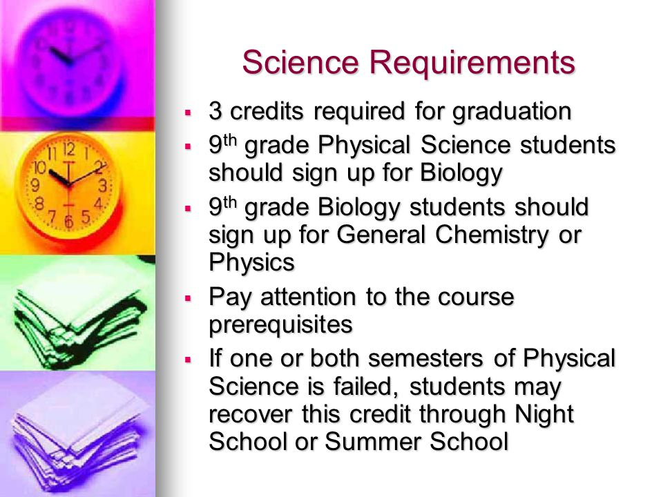 Science Requirements  3 credits required for graduation  9 th grade Physical Science students should sign up for Biology  9 th grade Biology students should sign up for General Chemistry or Physics  Pay attention to the course prerequisites  If one or both semesters of Physical Science is failed, students may recover this credit through Night School or Summer School