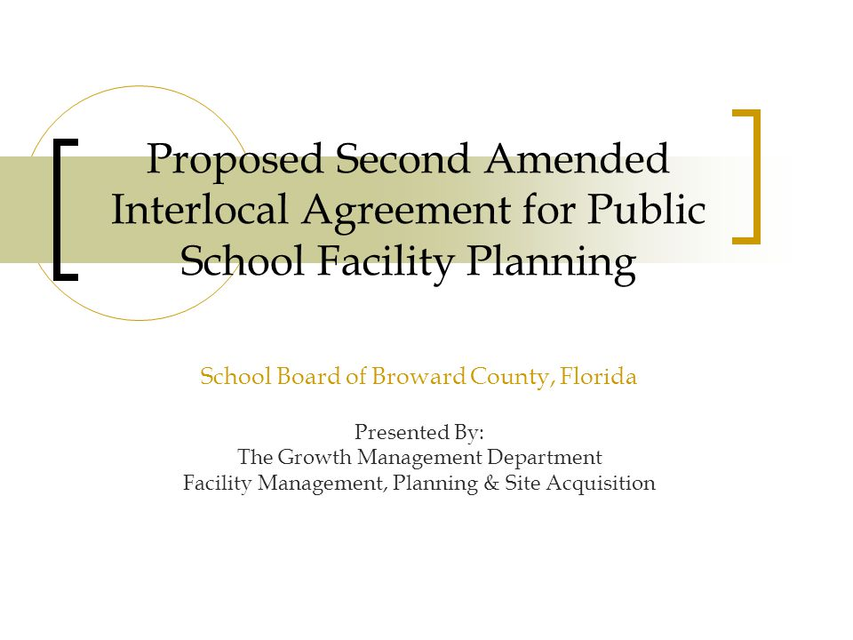 Proposed Second Amended Interlocal Agreement for Public School Facility Planning School Board of Broward County, Florida Presented By: The Growth Management Department Facility Management, Planning & Site Acquisition