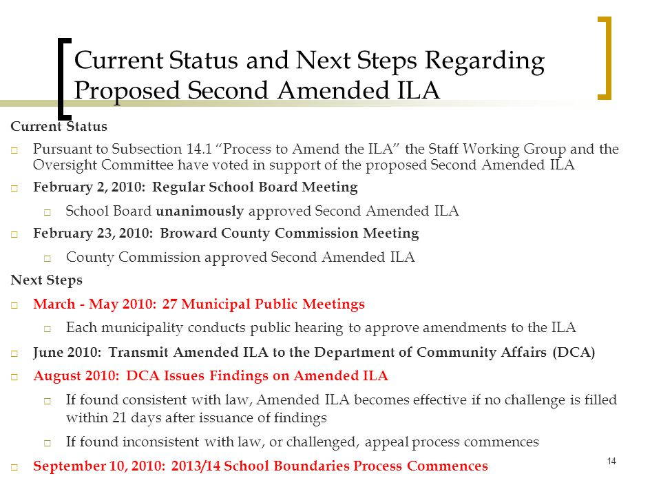 Current Status and Next Steps Regarding Proposed Second Amended ILA Current Status  Pursuant to Subsection 14.1 Process to Amend the ILA the Staff Working Group and the Oversight Committee have voted in support of the proposed Second Amended ILA  February 2, 2010: Regular School Board Meeting  School Board unanimously approved Second Amended ILA  February 23, 2010: Broward County Commission Meeting  County Commission approved Second Amended ILA Next Steps  March - May 2010: 27 Municipal Public Meetings  Each municipality conducts public hearing to approve amendments to the ILA  June 2010: Transmit Amended ILA to the Department of Community Affairs (DCA)  August 2010: DCA Issues Findings on Amended ILA  If found consistent with law, Amended ILA becomes effective if no challenge is filled within 21 days after issuance of findings  If found inconsistent with law, or challenged, appeal process commences  September 10, 2010: 2013/14 School Boundaries Process Commences 14