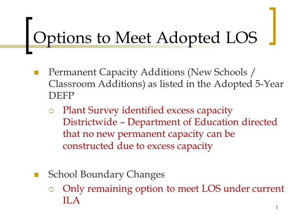 Options to Meet Adopted LOS Permanent Capacity Additions (New Schools / Classroom Additions) as listed in the Adopted 5-Year DEFP  Plant Survey identified excess capacity Districtwide – Department of Education directed that no new permanent capacity can be constructed due to excess capacity School Boundary Changes  Only remaining option to meet LOS under current ILA 5
