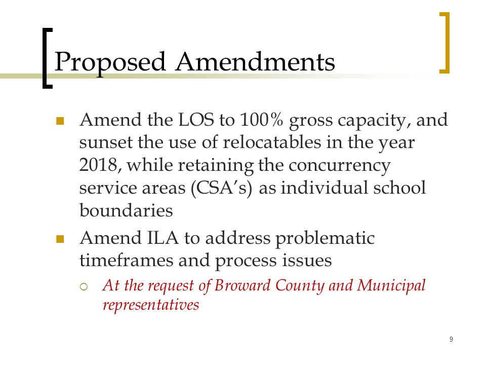Proposed Amendments Amend the LOS to 100% gross capacity, and sunset the use of relocatables in the year 2018, while retaining the concurrency service areas (CSA's) as individual school boundaries Amend ILA to address problematic timeframes and process issues  At the request of Broward County and Municipal representatives 9