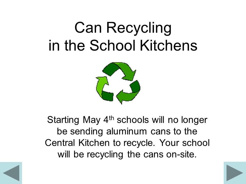 Can Recycling in the School Kitchens Starting May 4 th schools will no longer be sending aluminum cans to the Central Kitchen to recycle.