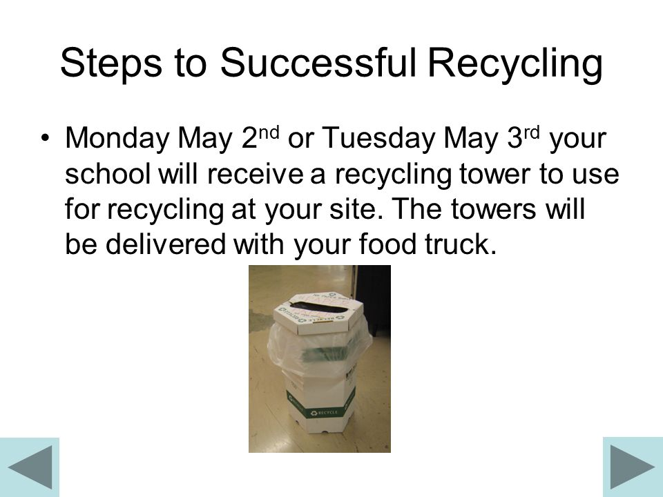 Steps to Successful Recycling Monday May 2 nd or Tuesday May 3 rd your school will receive a recycling tower to use for recycling at your site.