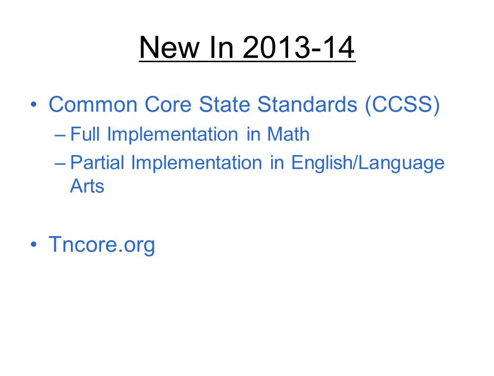 New In 2013-14 Common Core State Standards (CCSS) –Full Implementation in Math –Partial Implementation in English/Language Arts Tncore.org
