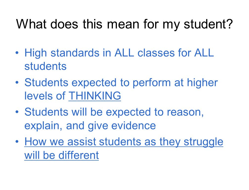 What does this mean for my student? High standards in ALL classes for ALL students Students expected to perform at higher levels of THINKING Students