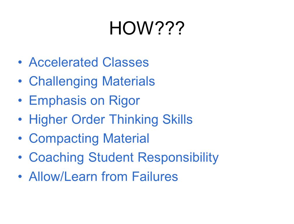 HOW??? Accelerated Classes Challenging Materials Emphasis on Rigor Higher Order Thinking Skills Compacting Material Coaching Student Responsibility Al