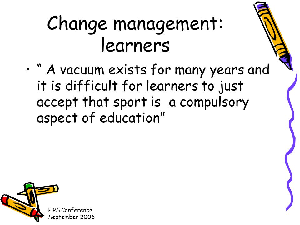 HPS Conference September 2006 Change management: learners A vacuum exists for many years and it is difficult for learners to just accept that sport is a compulsory aspect of education