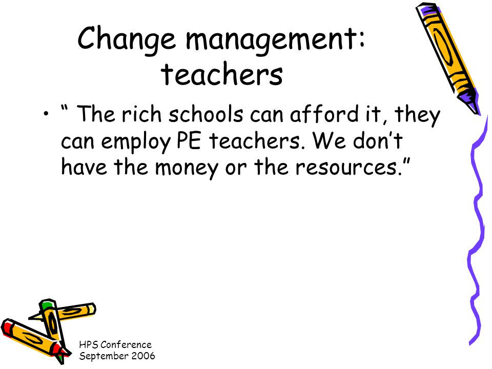HPS Conference September 2006 Change management: teachers The rich schools can afford it, they can employ PE teachers.
