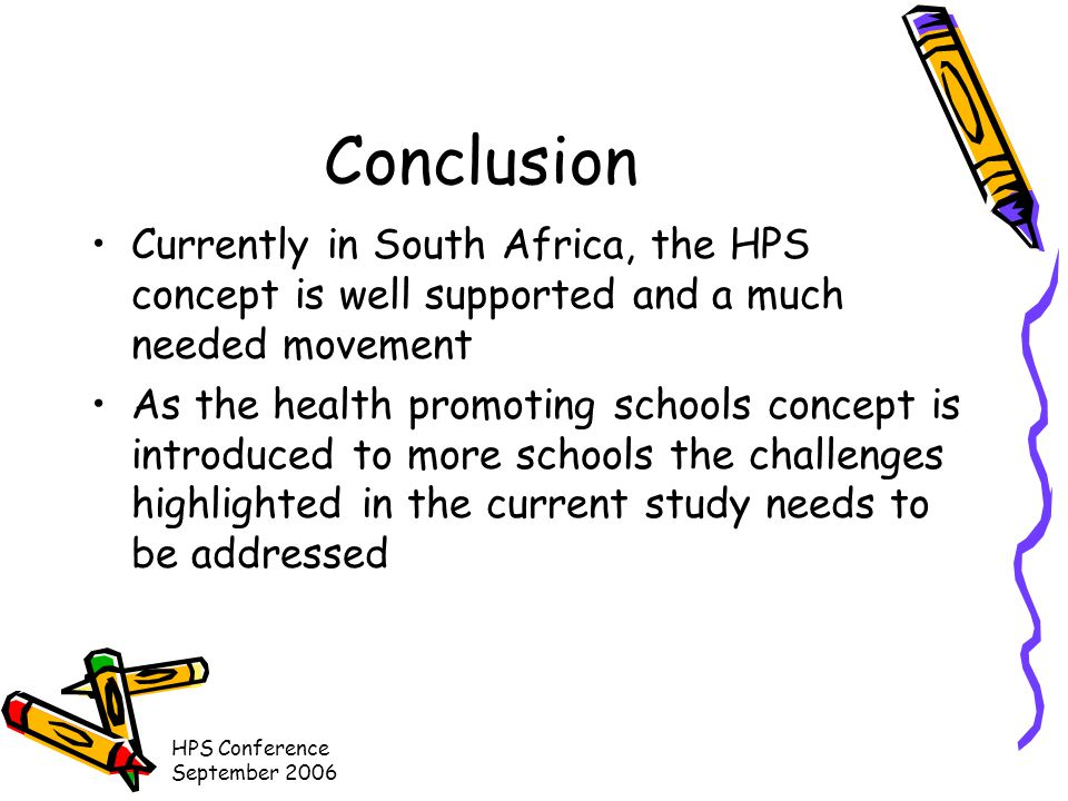 HPS Conference September 2006 Conclusion Currently in South Africa, the HPS concept is well supported and a much needed movement As the health promoting schools concept is introduced to more schools the challenges highlighted in the current study needs to be addressed
