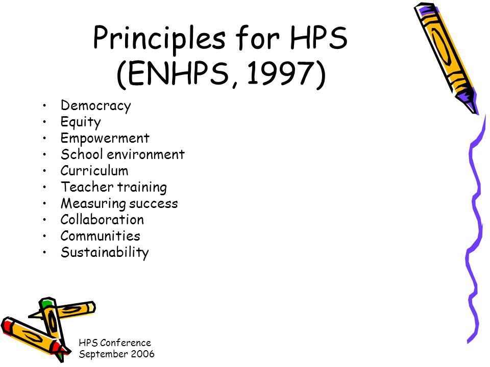 HPS Conference September 2006 Principles for HPS (ENHPS, 1997) Democracy Equity Empowerment School environment Curriculum Teacher training Measuring success Collaboration Communities Sustainability