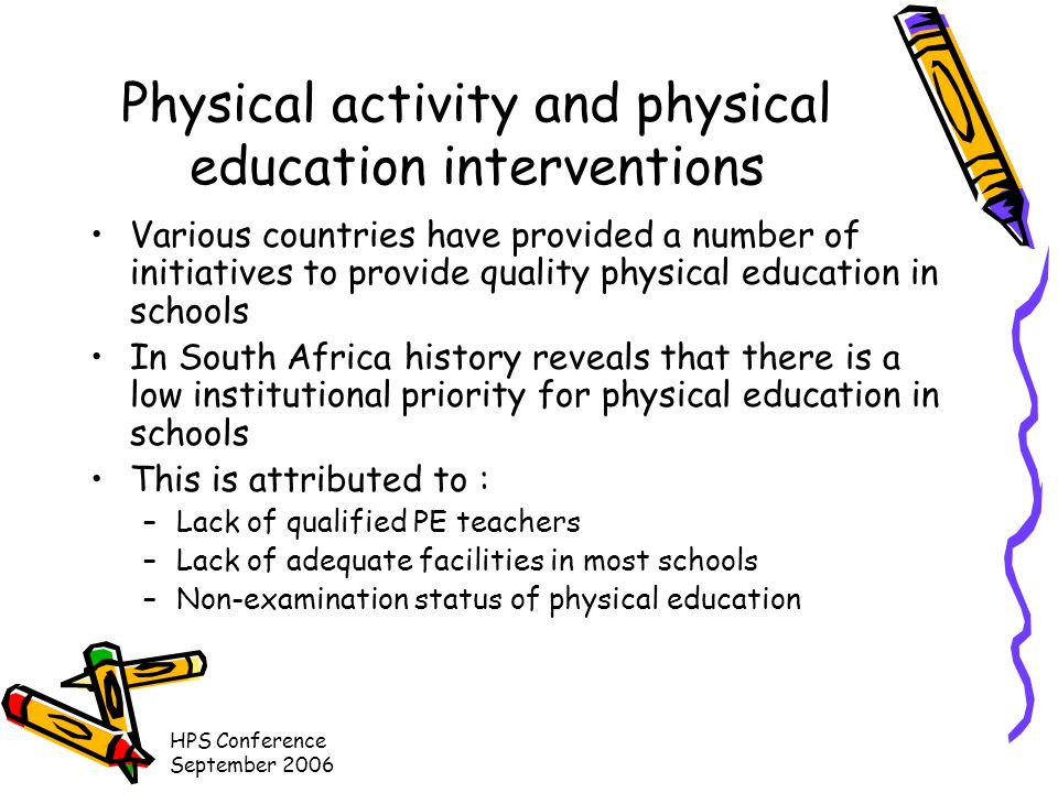 HPS Conference September 2006 Physical activity and physical education interventions Various countries have provided a number of initiatives to provide quality physical education in schools In South Africa history reveals that there is a low institutional priority for physical education in schools This is attributed to : –Lack of qualified PE teachers –Lack of adequate facilities in most schools –Non-examination status of physical education