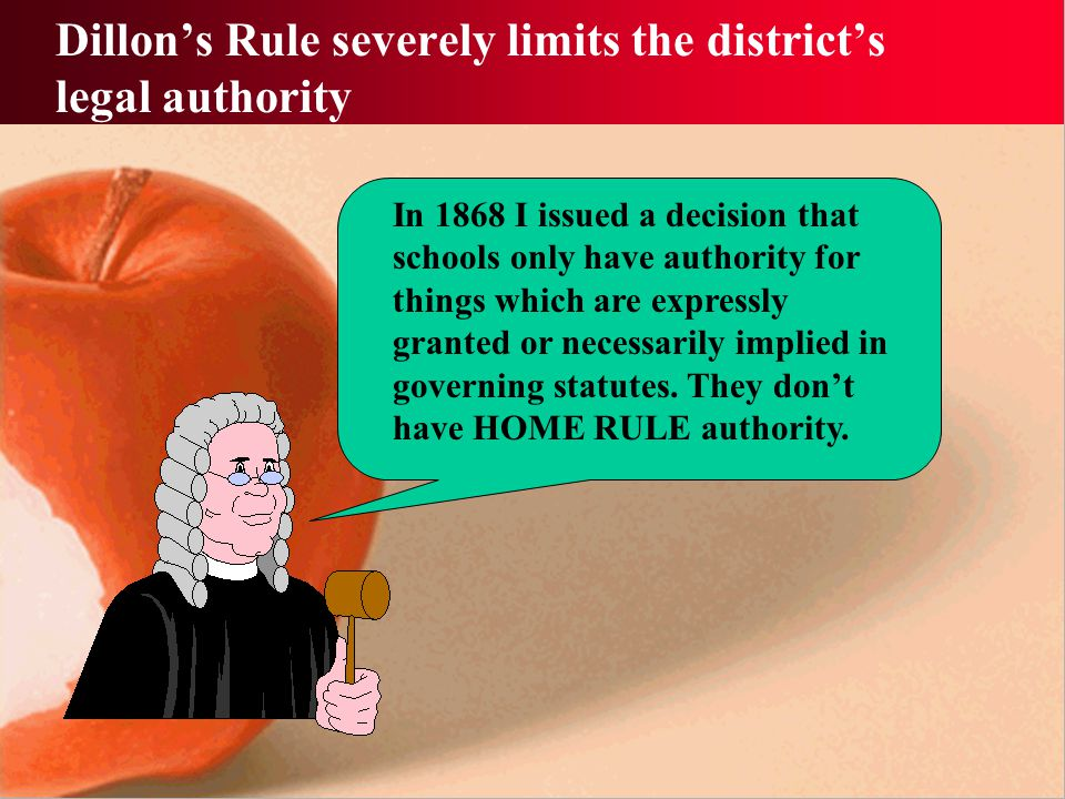 Dillon's Rule severely limits the district's legal authority In 1868 I issued a decision that schools only have authority for things which are expressly granted or necessarily implied in governing statutes.
