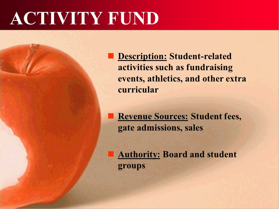 ACTIVITY FUND Description: Student-related activities such as fundraising events, athletics, and other extra curricular Revenue Sources: Student fees, gate admissions, sales Authority: Board and student groups