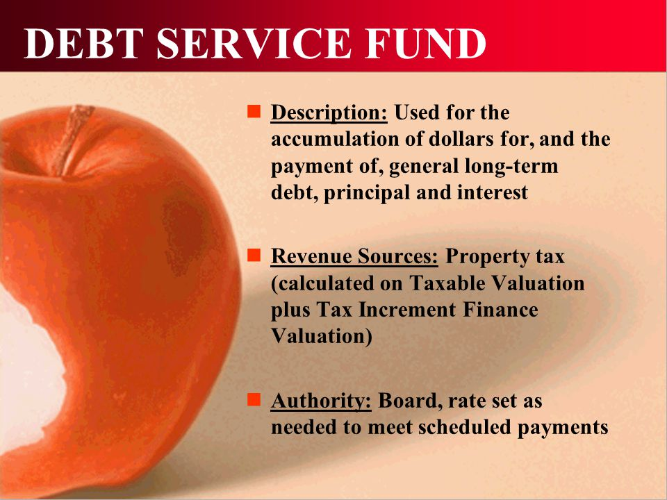 DEBT SERVICE FUND Description: Used for the accumulation of dollars for, and the payment of, general long-term debt, principal and interest Revenue Sources: Property tax (calculated on Taxable Valuation plus Tax Increment Finance Valuation) Authority: Board, rate set as needed to meet scheduled payments