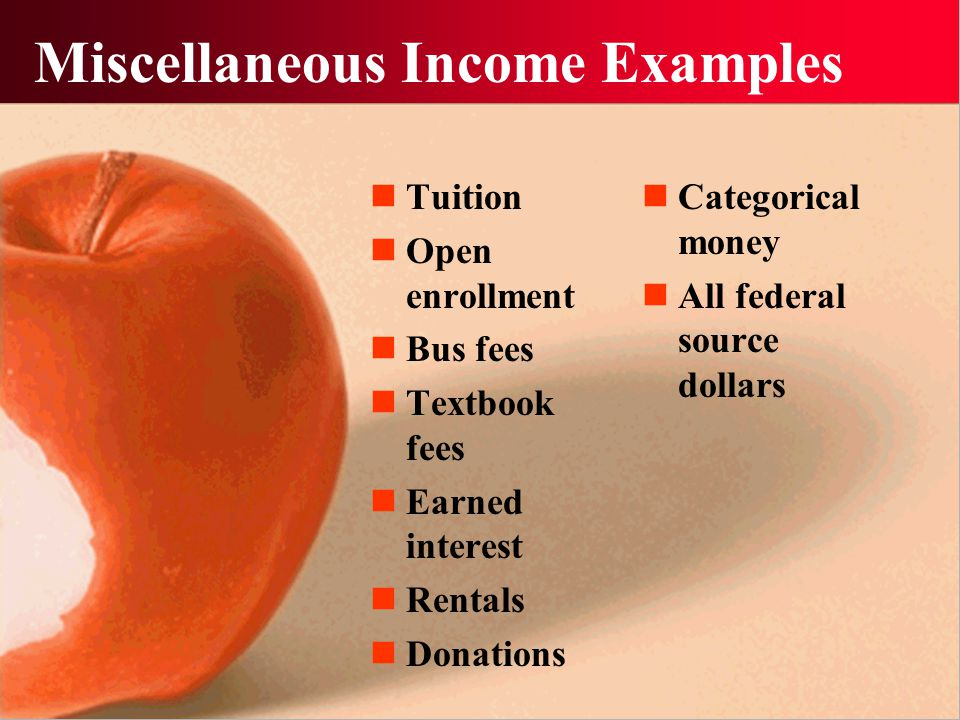Miscellaneous Income Examples Tuition Open enrollment Bus fees Textbook fees Earned interest Rentals Donations Categorical money All federal source dollars