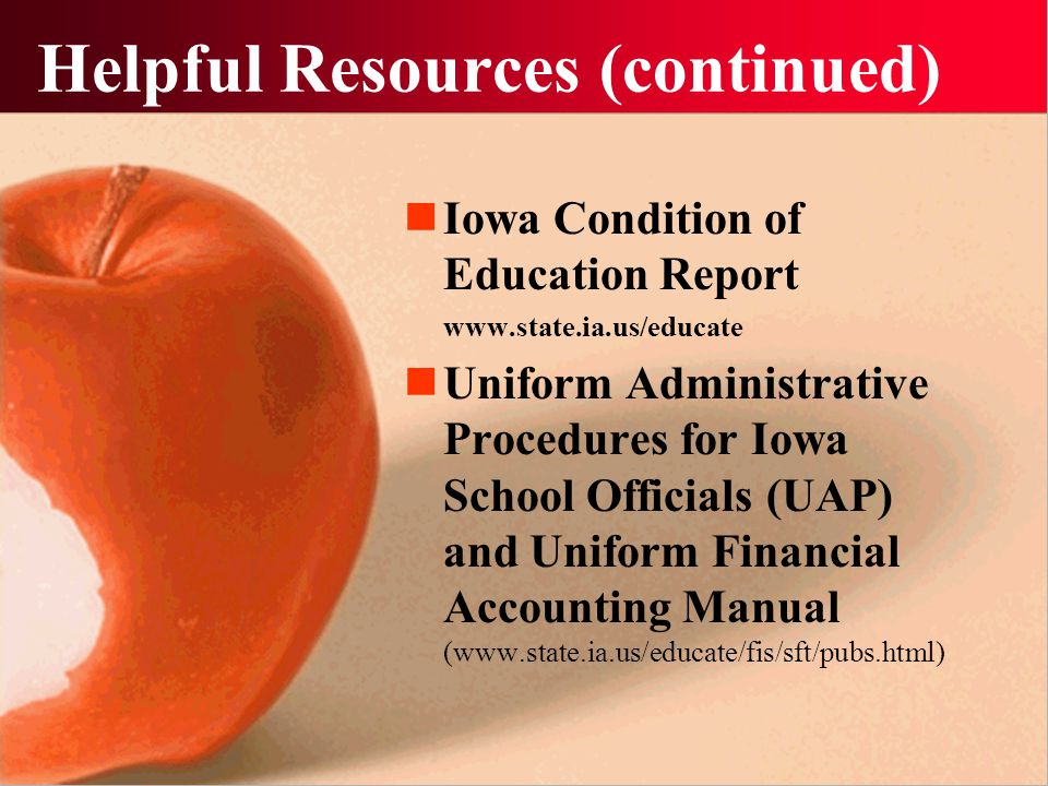 Helpful Resources Iowa Department of Education (www.state.ia.us/educate) School Laws of Iowa (www.edinfo.state.ia.us/web/law.asp) Iowa School Finance Manual (Iowa Association of School Boards) Certified Annual Report Spreadsheets (www.state.ia.us/educate/fis/sft/car/sp reads.html)