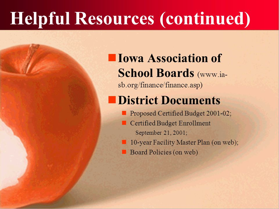 Helpful Resources (continued) Iowa Association of School Boards (www.ia- sb.org/finance/finance.asp) District Documents Proposed Certified Budget 2001-02; Certified Budget Enrollment September 21, 2001; 10-year Facility Master Plan (on web); Board Policies (on web)