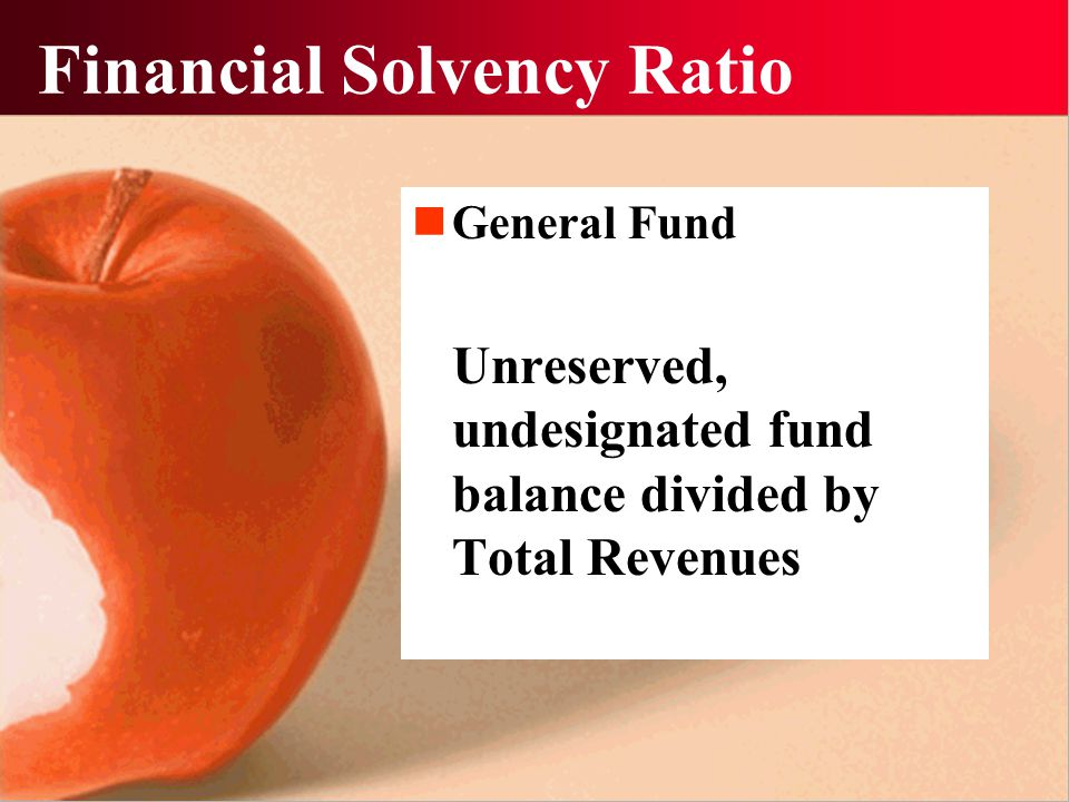 Financial Solvency Ratio General Fund Unreserved, undesignated fund balance divided by Total Revenues
