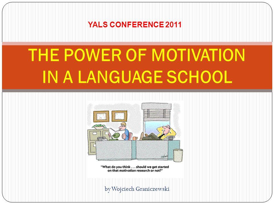by Wojciech Graniczewski THE POWER OF MOTIVATION IN A LANGUAGE SCHOOL YALS CONFERENCE 2011
