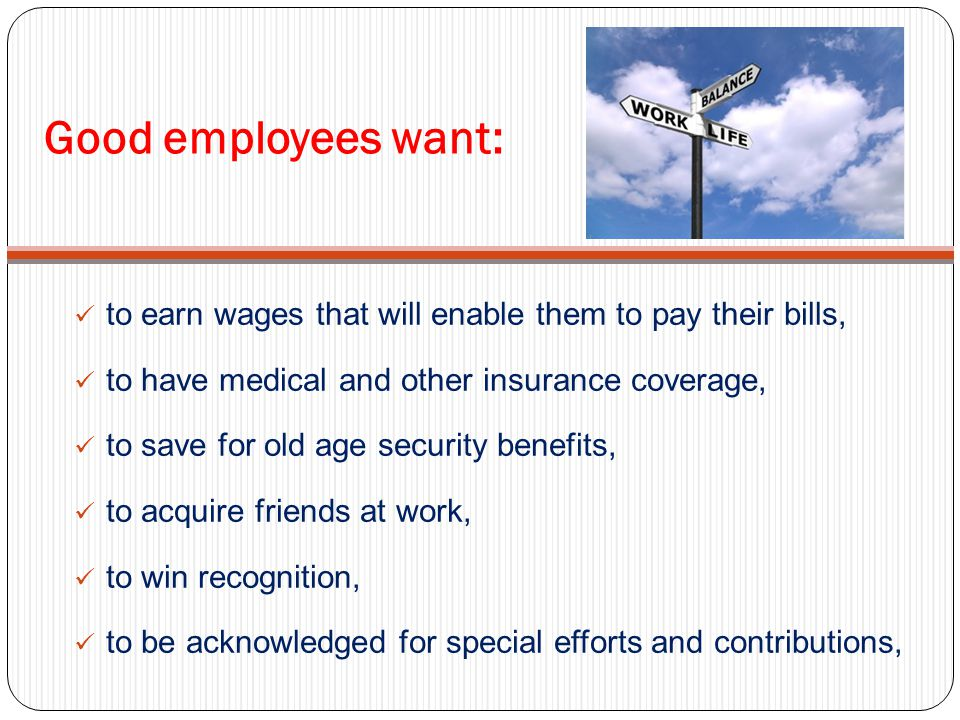 Good employees want: to earn wages that will enable them to pay their bills, to have medical and other insurance coverage, to save for old age security benefits, to acquire friends at work, to win recognition, to be acknowledged for special efforts and contributions,