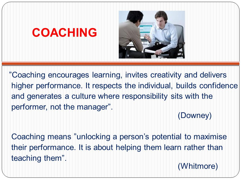 COACHING Coaching encourages learning, invites creativity and delivers higher performance.