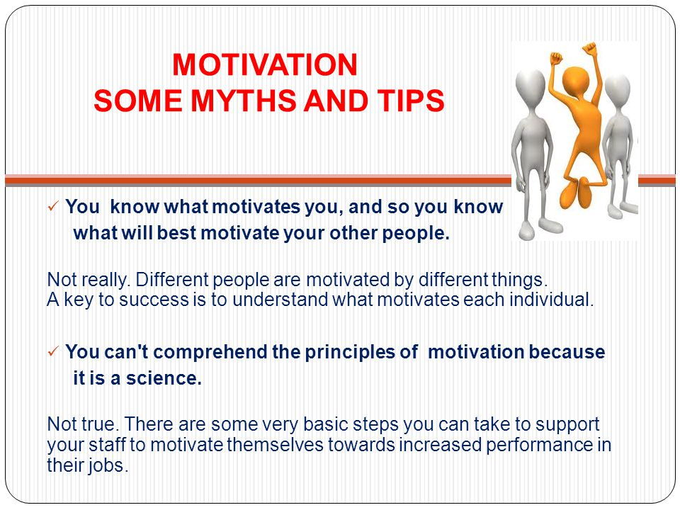MOTIVATION SOME MYTHS AND TIPS You know what motivates you, and so you know what will best motivate your other people.