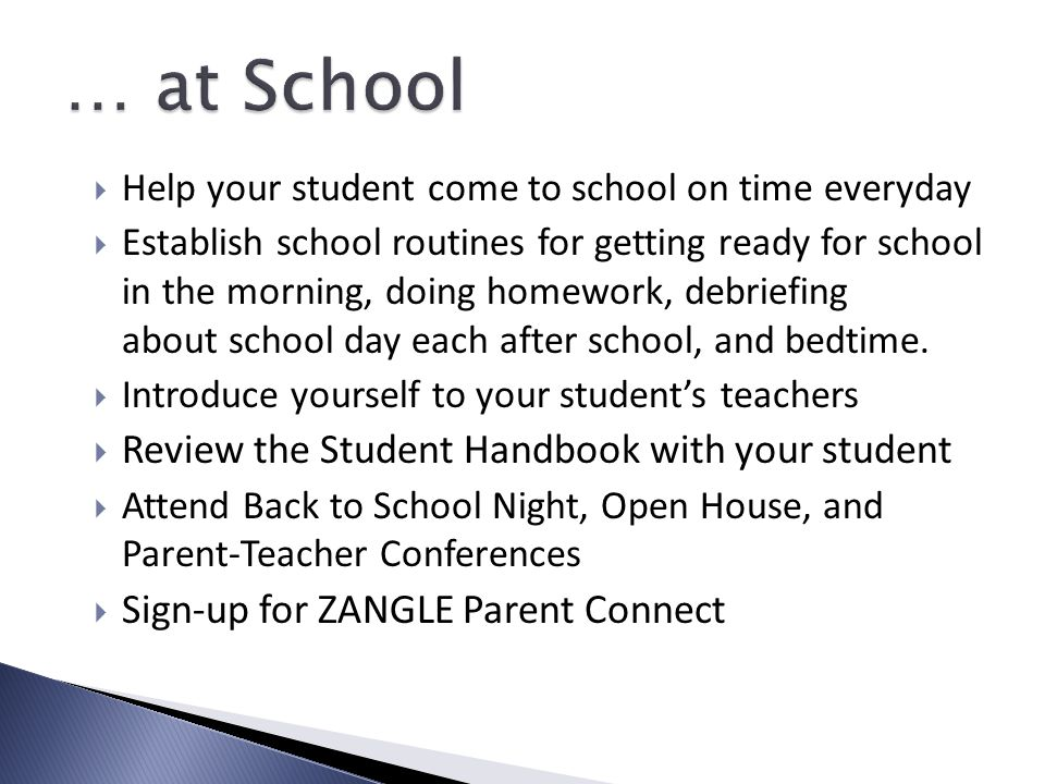  Help your student come to school on time everyday  Establish school routines for getting ready for school in the morning, doing homework, debriefing about school day each after school, and bedtime.