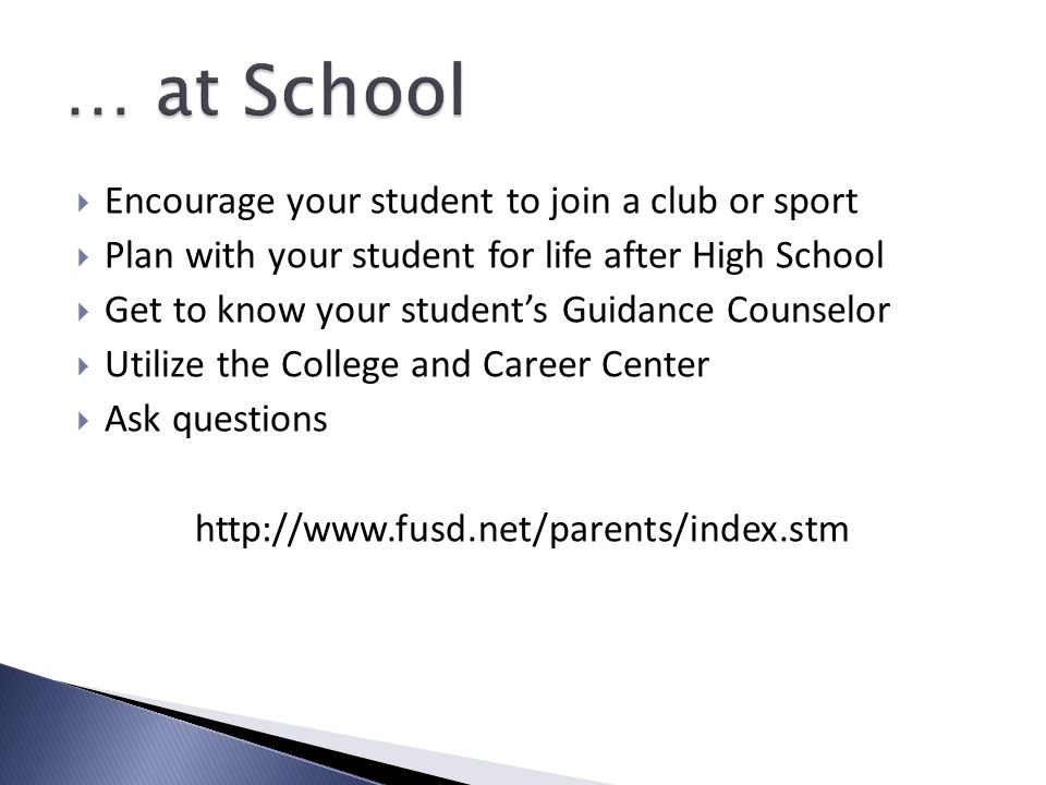  Encourage your student to join a club or sport  Plan with your student for life after High School  Get to know your student's Guidance Counselor  Utilize the College and Career Center  Ask questions http://www.fusd.net/parents/index.stm