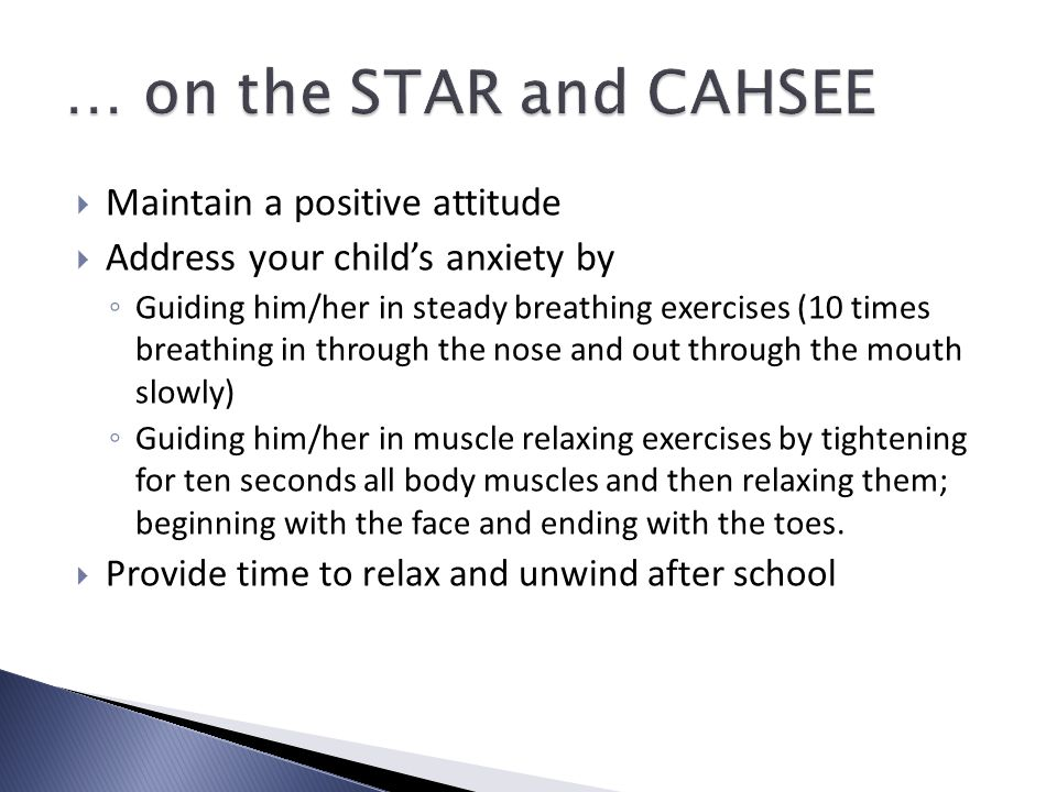  Maintain a positive attitude  Address your child's anxiety by ◦ Guiding him/her in steady breathing exercises (10 times breathing in through the nose and out through the mouth slowly) ◦ Guiding him/her in muscle relaxing exercises by tightening for ten seconds all body muscles and then relaxing them; beginning with the face and ending with the toes.
