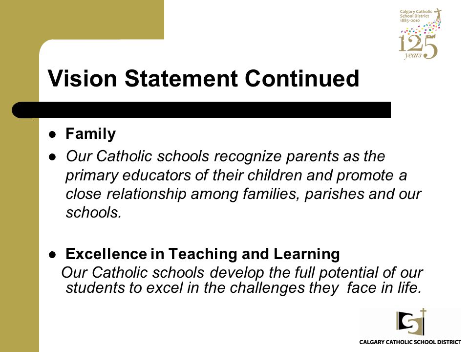 Vision Statement Continued Family Our Catholic schools recognize parents as the primary educators of their children and promote a close relationship a