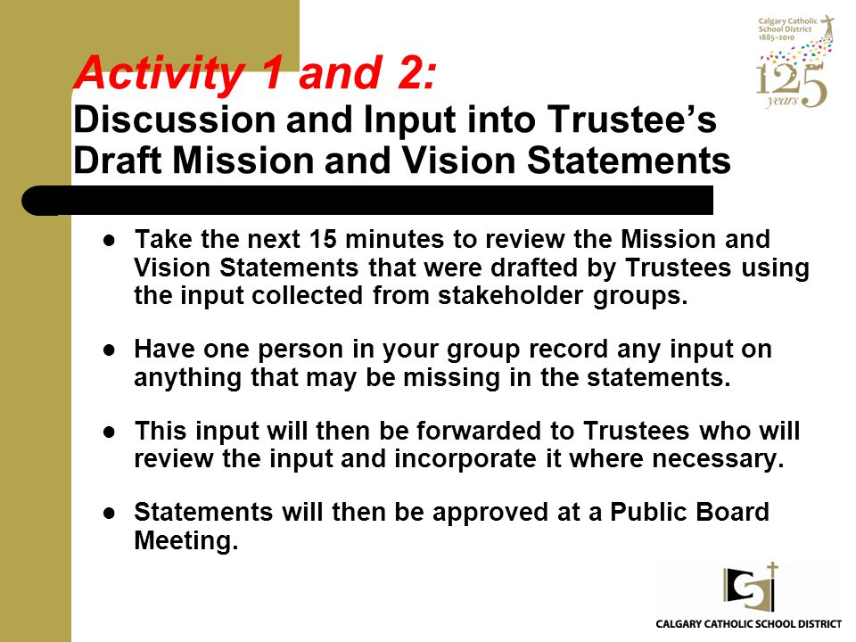 Activity 1 and 2: Discussion and Input into Trustee's Draft Mission and Vision Statements Take the next 15 minutes to review the Mission and Vision St