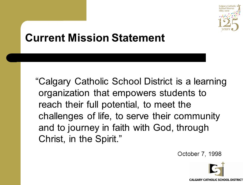 """Current Mission Statement """"Calgary Catholic School District is a learning organization that empowers students to reach their full potential, to meet t"""