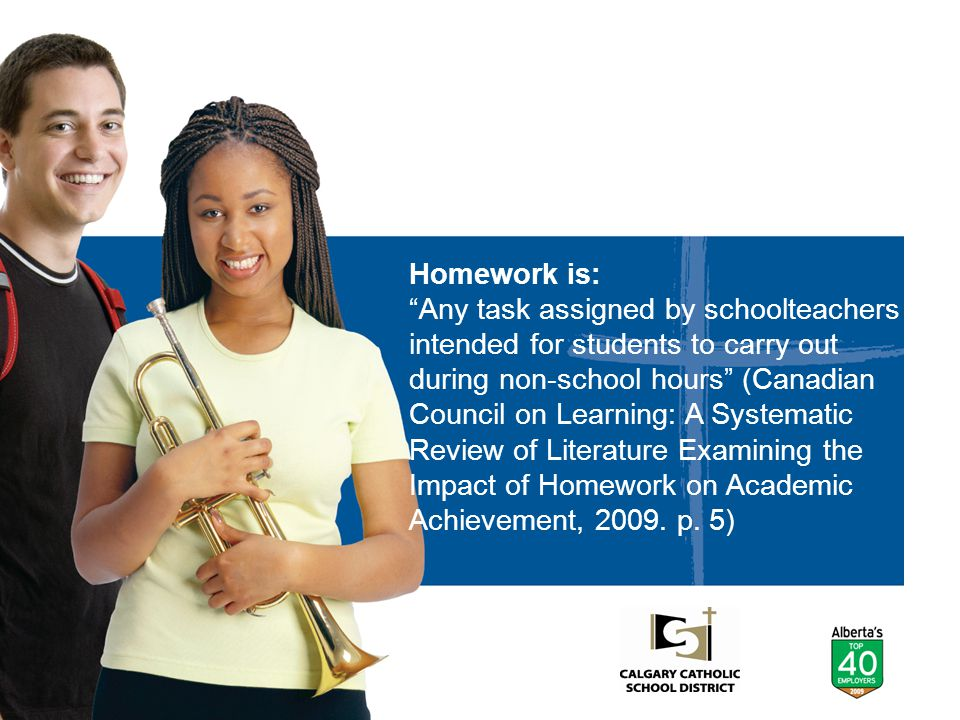 """Homework is: """"Any task assigned by schoolteachers intended for students to carry out during non-school hours"""" (Canadian Council on Learning: A Systema"""