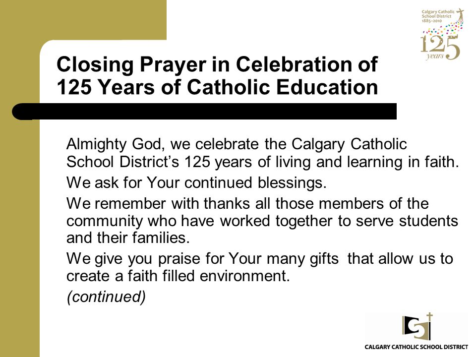 Closing Prayer in Celebration of 125 Years of Catholic Education Almighty God, we celebrate the Calgary Catholic School District's 125 years of living and learning in faith.