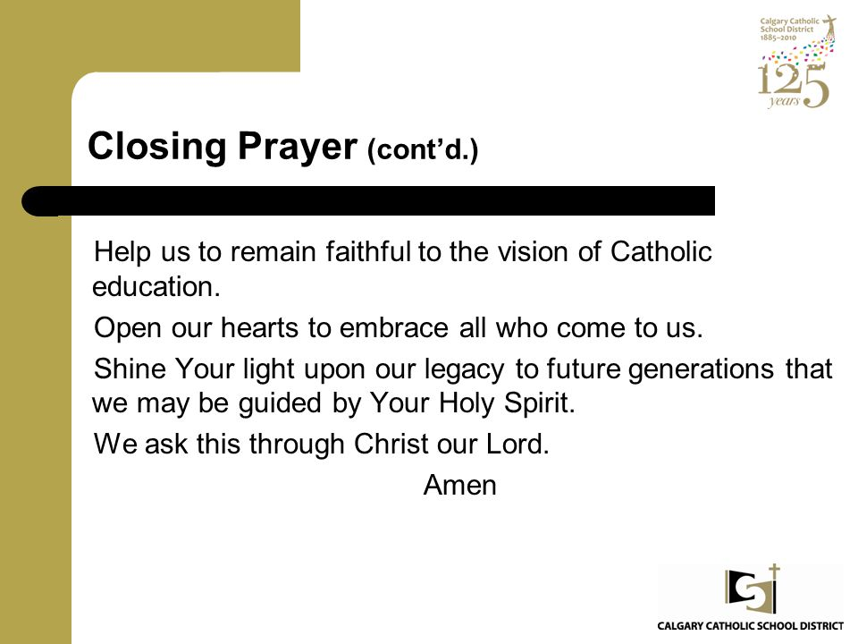 Closing Prayer (cont'd.) Help us to remain faithful to the vision of Catholic education. Open our hearts to embrace all who come to us. Shine Your lig