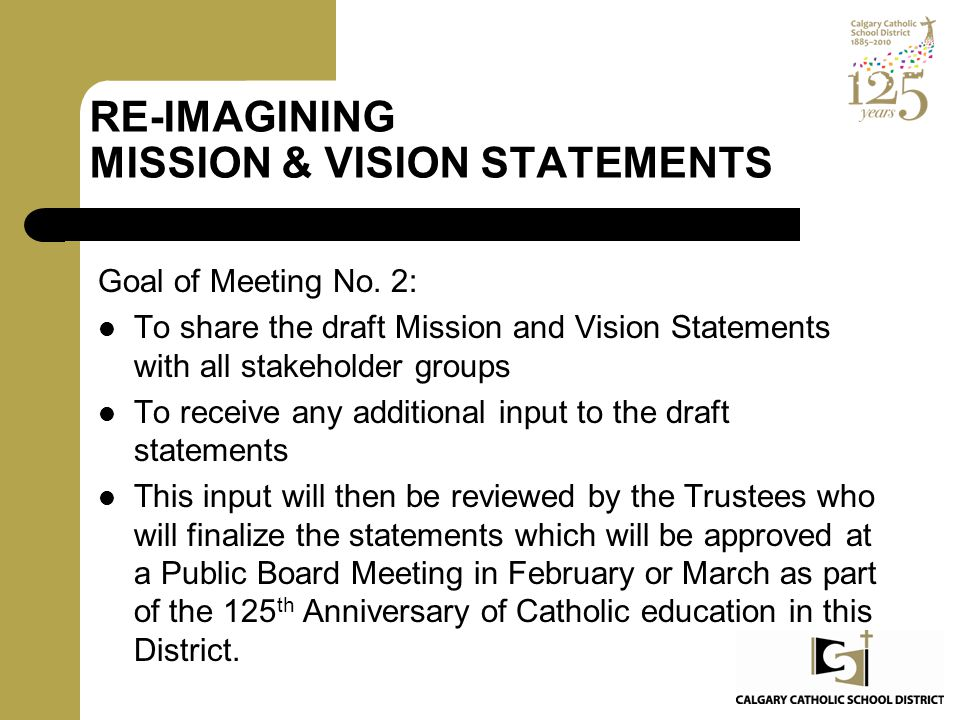 RE-IMAGINING MISSION & VISION STATEMENTS Goal of Meeting No. 2: To share the draft Mission and Vision Statements with all stakeholder groups To receiv