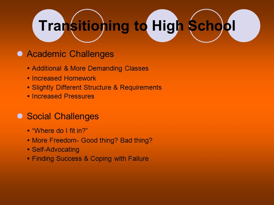 Transitioning to High School Academic Challenges  Additional & More Demanding Classes  Increased Homework  Slightly Different Structure & Requirements  Increased Pressures Social Challenges  Where do I fit in  More Freedom- Good thing.