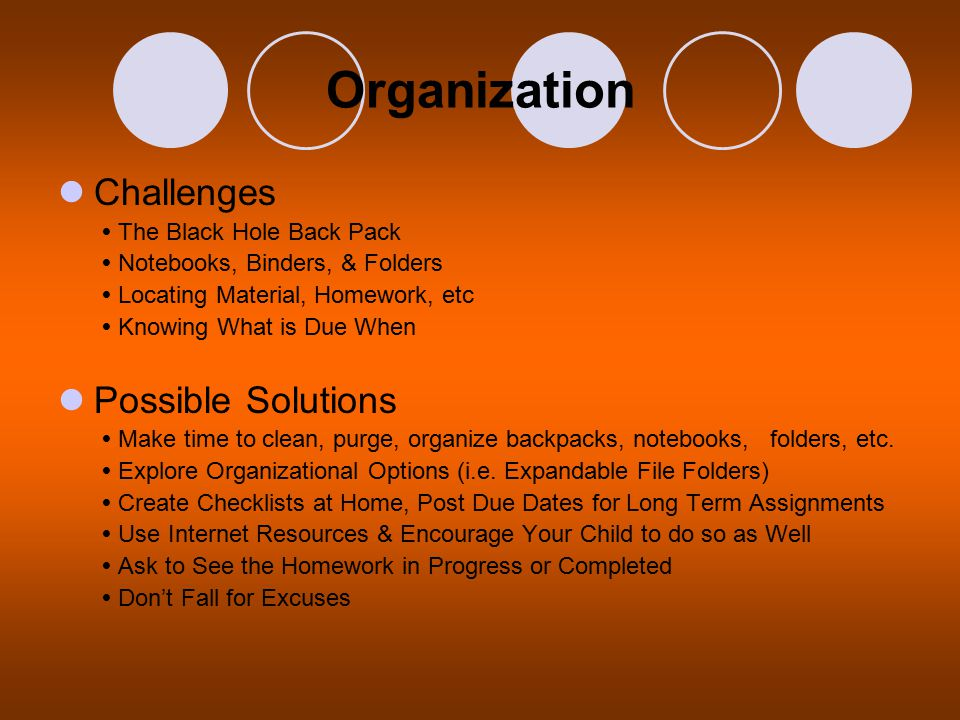 Organization Challenges  The Black Hole Back Pack  Notebooks, Binders, & Folders  Locating Material, Homework, etc  Knowing What is Due When Possible Solutions  Make time to clean, purge, organize backpacks, notebooks, folders, etc.