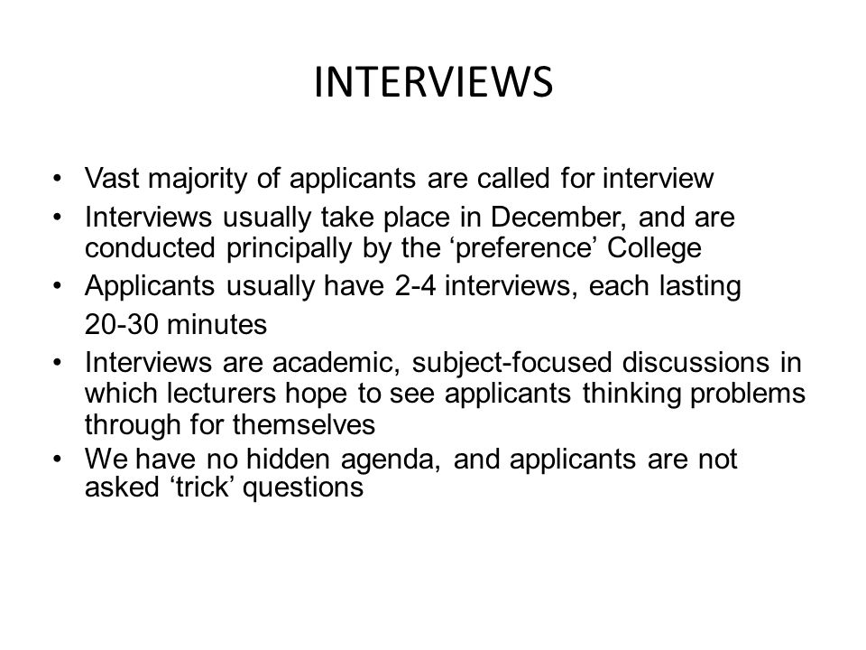 INTERVIEWS Vast majority of applicants are called for interview Interviews usually take place in December, and are conducted principally by the 'prefe