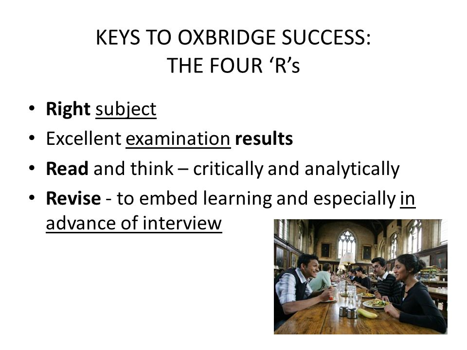 KEYS TO OXBRIDGE SUCCESS: THE FOUR 'R's Right subject Excellent examination results Read and think – critically and analytically Revise - to embed lea