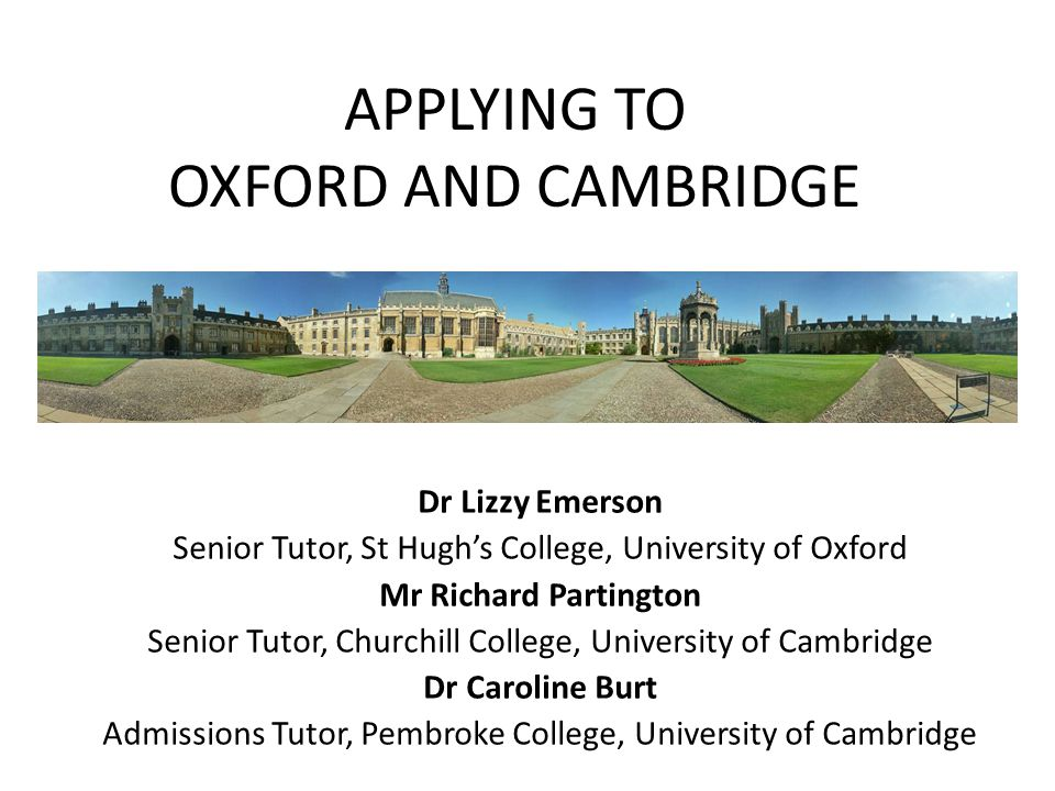 APPLYING TO OXFORD AND CAMBRIDGE Dr Lizzy Emerson Senior Tutor, St Hugh's College, University of Oxford Mr Richard Partington Senior Tutor, Churchill